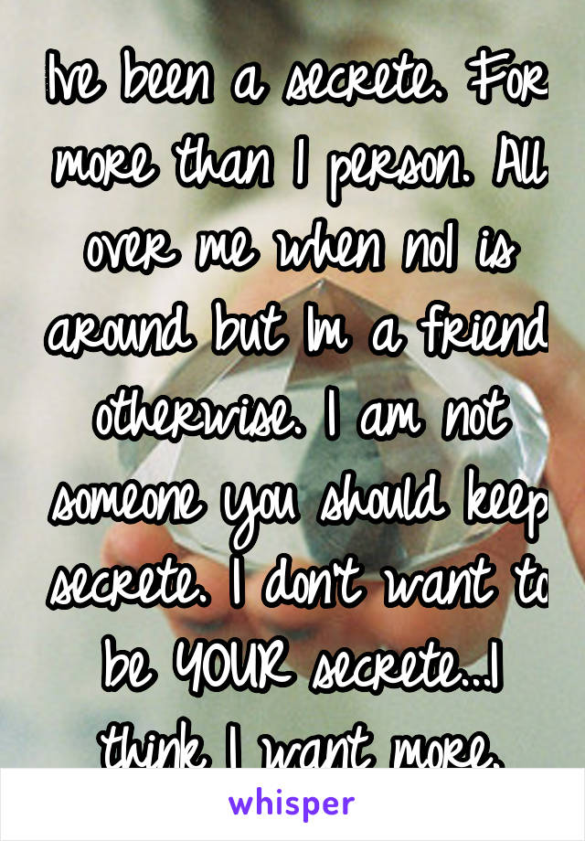 Ive been a secrete. For more than 1 person. All over me when no1 is around but Im a friend otherwise. I am not someone you should keep secrete. I don't want to be YOUR secrete...I think I want more.