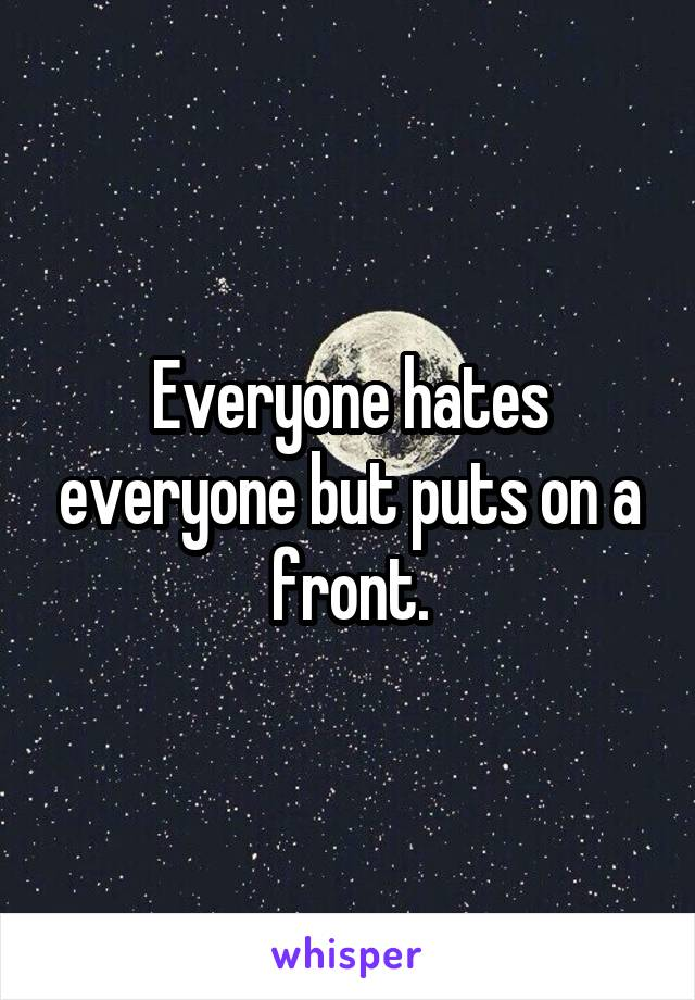 Everyone hates everyone but puts on a front.