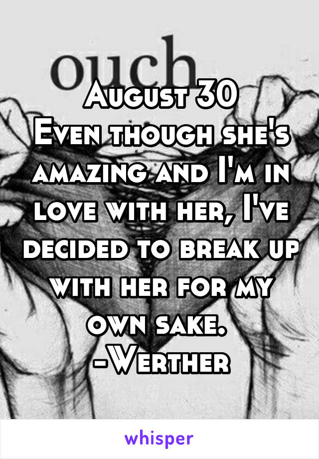 August 30 Even though she's amazing and I'm in love with her, I've decided to break up with her for my own sake.  -Werther