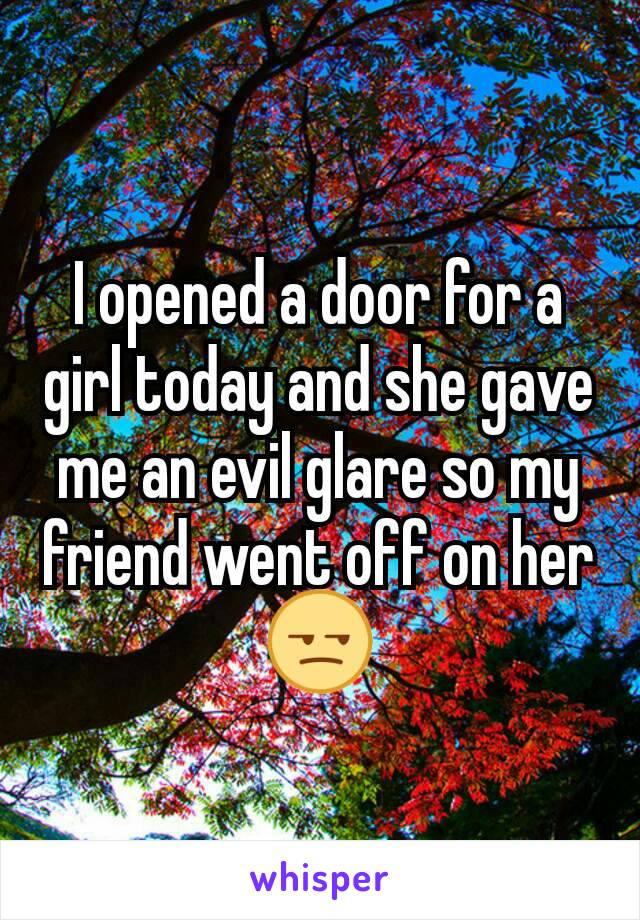 I opened a door for a girl today and she gave me an evil glare so my friend went off on her 😒