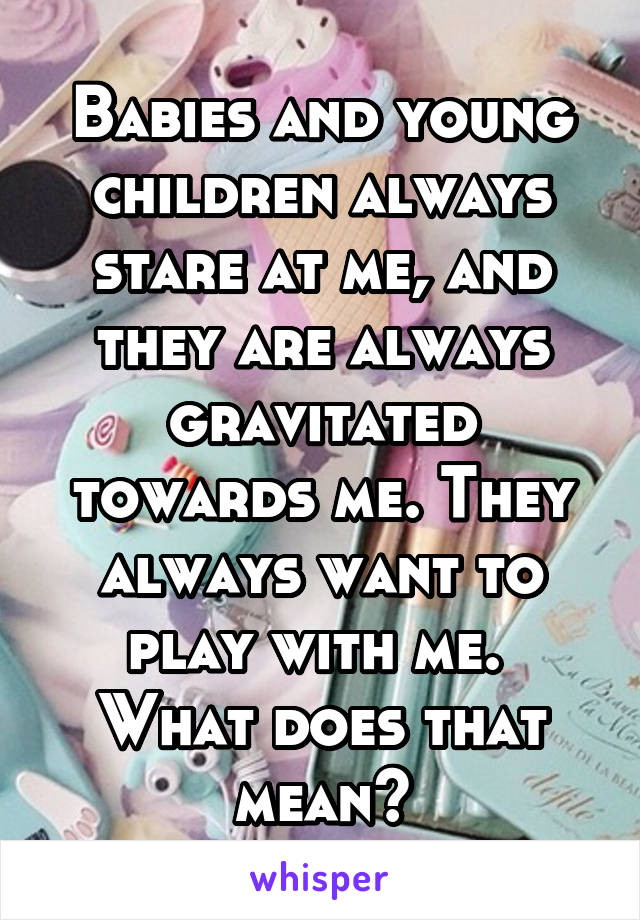 Babies and young children always stare at me, and they are always gravitated towards me. They always want to play with me.  What does that mean?
