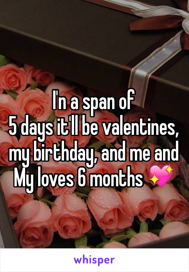 I'n a span of 5 days it'll be valentines, my birthday, and me and My loves 6 months 💖