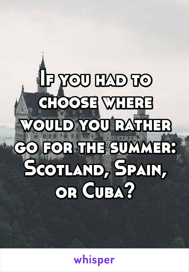 If you had to choose where would you rather go for the summer: Scotland, Spain, or Cuba?
