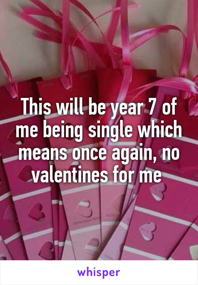This will be year 7 of me being single which means once again, no valentines for me