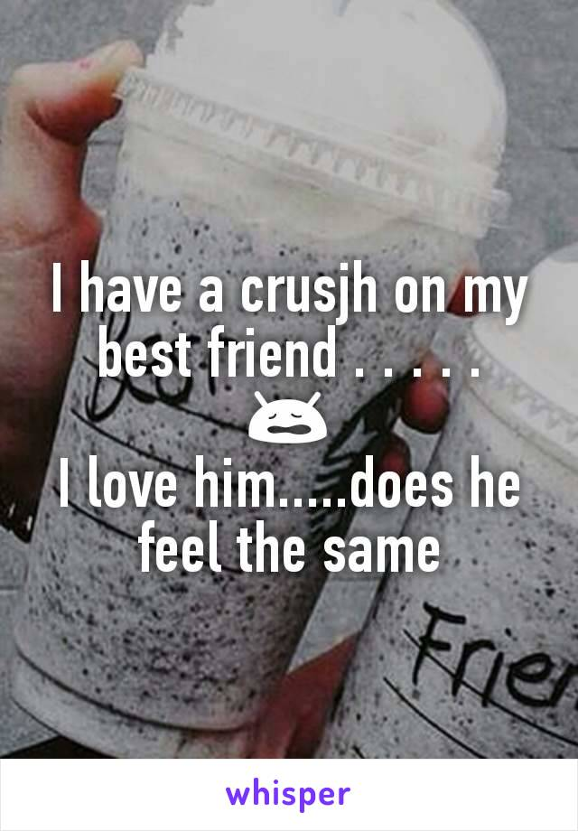 I have a crusjh on my best friend . . . . . 😩 I love him.....does he feel the same
