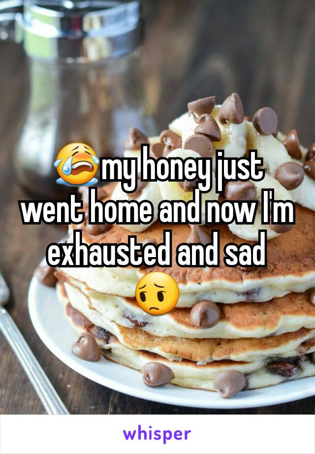 😭my honey just went home and now I'm exhausted and sad 😔
