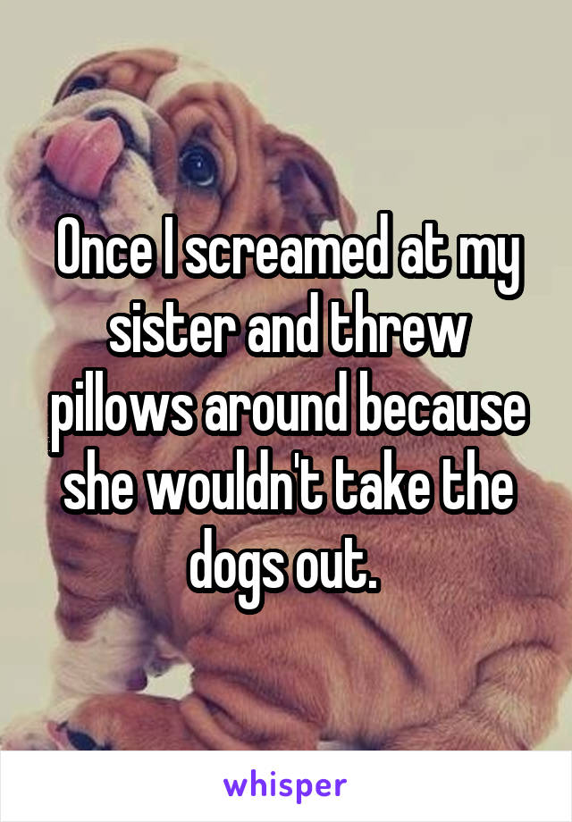Once I screamed at my sister and threw pillows around because she wouldn't take the dogs out.