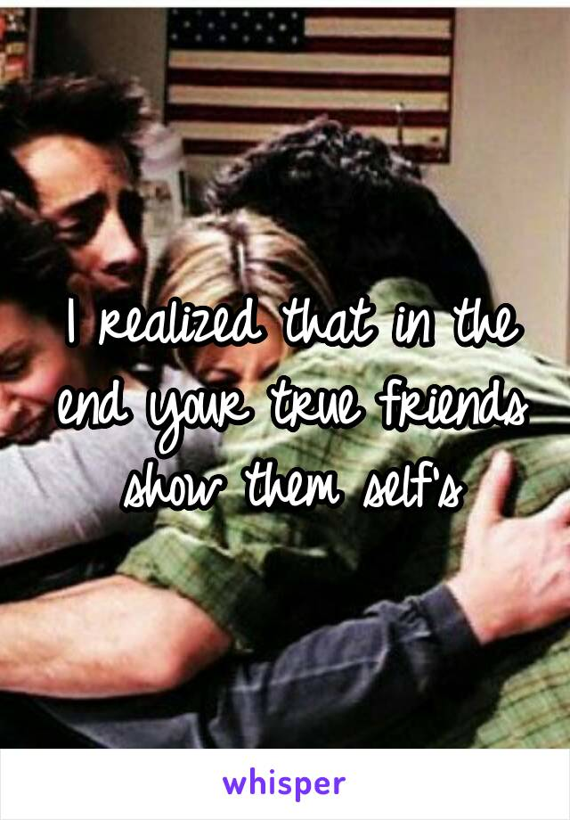 I realized that in the end your true friends show them self's