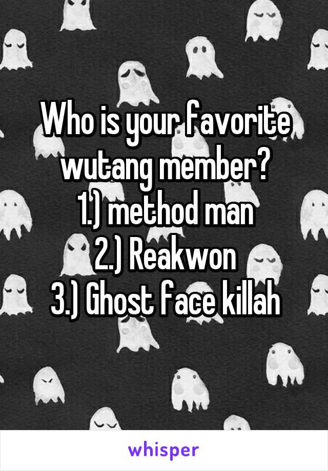 Who is your favorite wutang member? 1.) method man 2.) Reakwon 3.) Ghost face killah