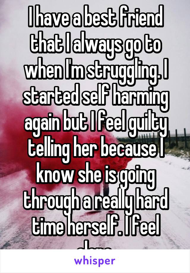 I have a best friend that I always go to when I'm struggling. I started self harming again but I feel guilty telling her because I know she is going through a really hard time herself. I feel alone.