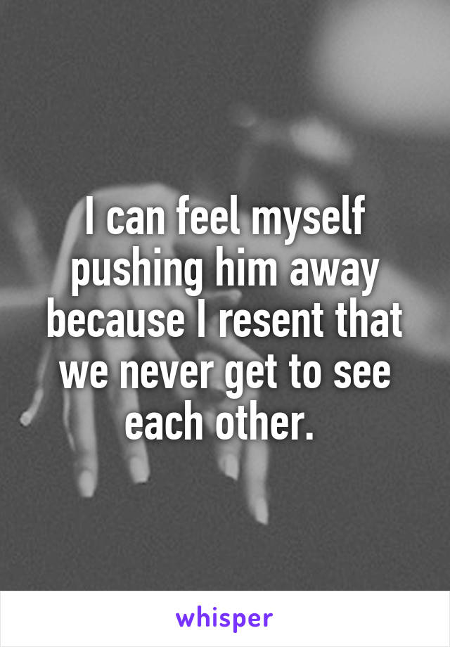 I can feel myself pushing him away because I resent that we never get to see each other.