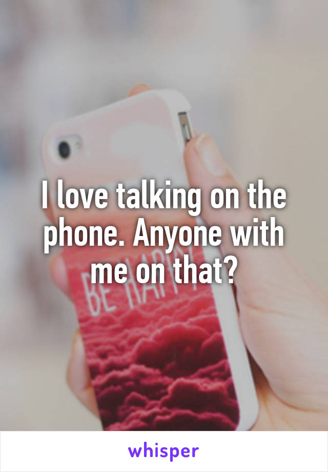 I love talking on the phone. Anyone with me on that?
