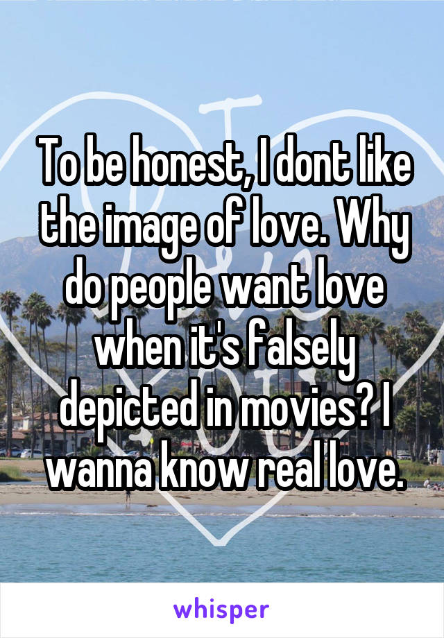 To be honest, I dont like the image of love. Why do people want love when it's falsely depicted in movies? I wanna know real love.