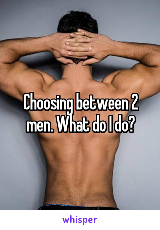 Choosing between 2 men. What do I do?