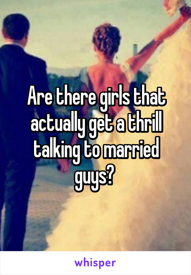 Are there girls that actually get a thrill talking to married guys?