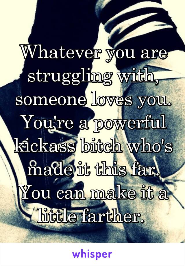 Whatever you are struggling with, someone loves you. You're a powerful kickass bitch who's made it this far. You can make it a little farther.