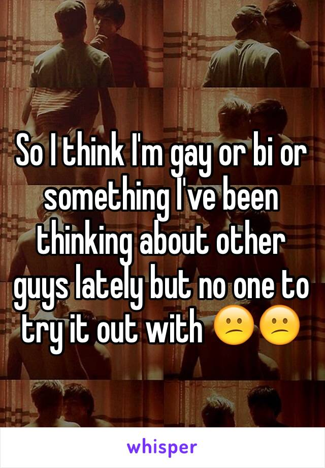 So I think I'm gay or bi or something I've been thinking about other guys lately but no one to try it out with 😕😕