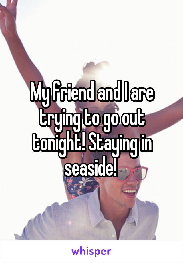 My friend and I are trying to go out tonight! Staying in seaside!