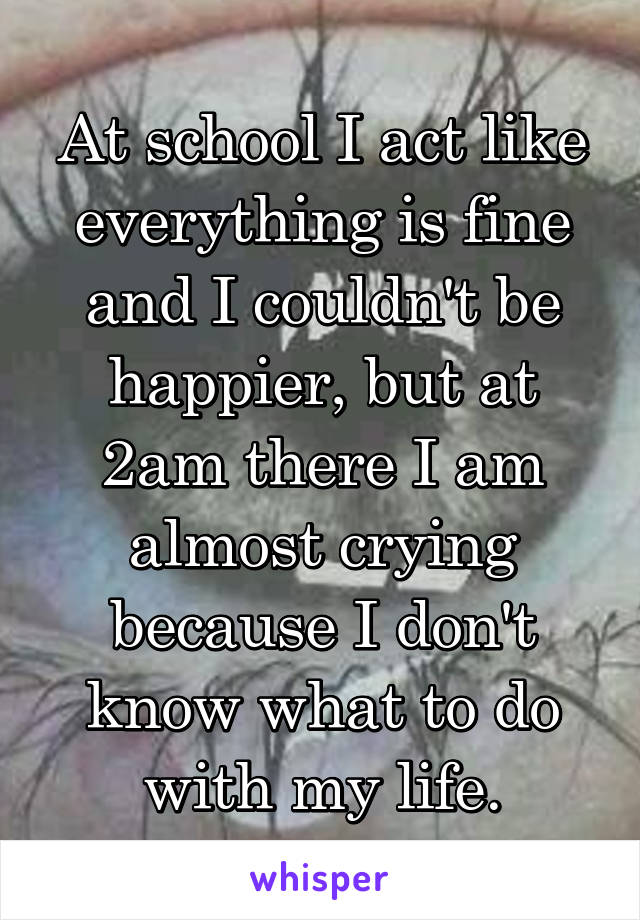 At school I act like everything is fine and I couldn't be happier, but at 2am there I am almost crying because I don't know what to do with my life.