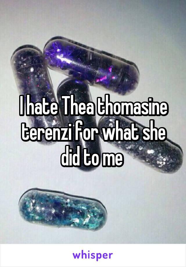 I hate Thea thomasine terenzi for what she did to me