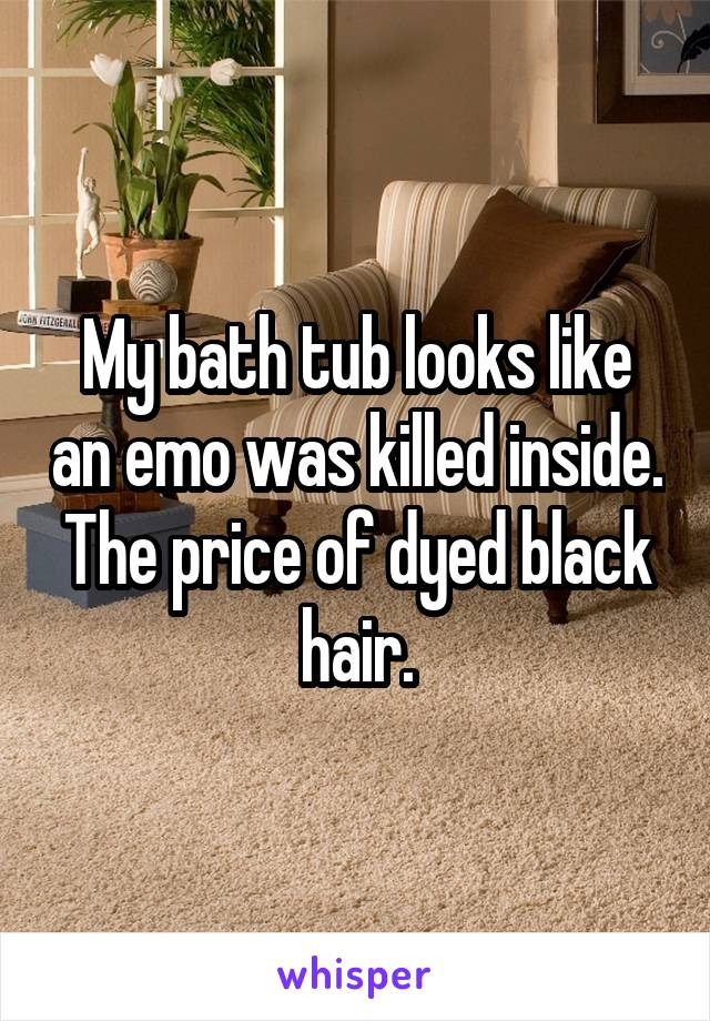 My bath tub looks like an emo was killed inside. The price of dyed black hair.