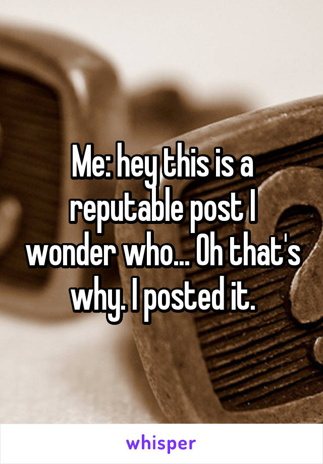 Me: hey this is a reputable post I wonder who... Oh that's why. I posted it.
