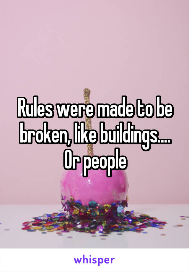 Rules were made to be broken, like buildings.... Or people