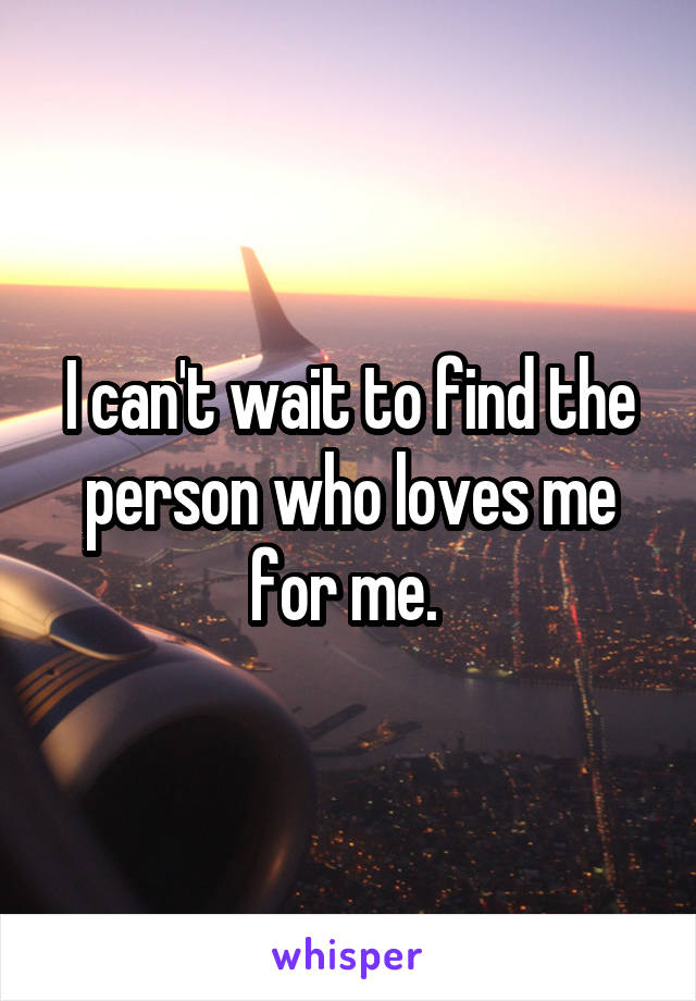 I can't wait to find the person who loves me for me.