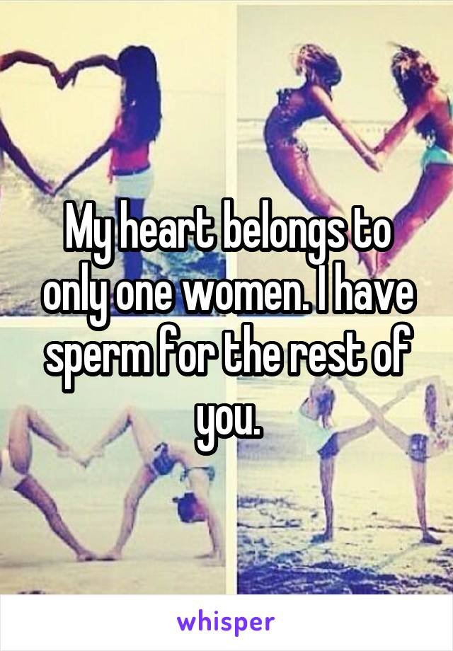 My heart belongs to only one women. I have sperm for the rest of you.
