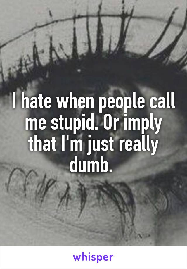 I hate when people call me stupid. Or imply that I'm just really dumb.