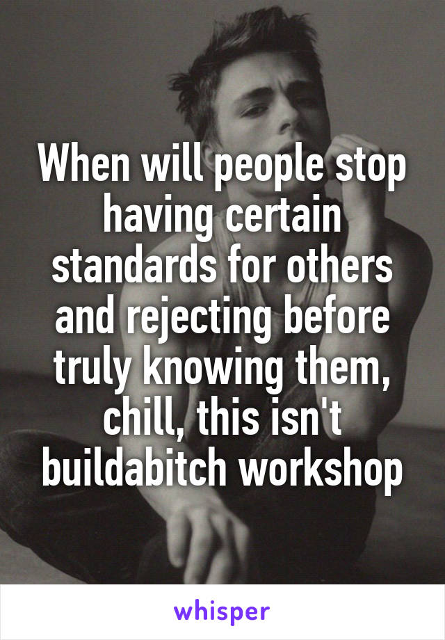 When will people stop having certain standards for others and rejecting before truly knowing them, chill, this isn't buildabitch workshop