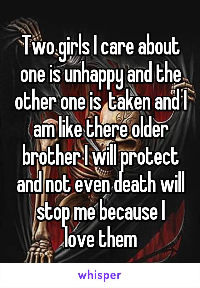 Two girls I care about one is unhappy and the other one is  taken and I am like there older brother I will protect and not even death will stop me because I  love them