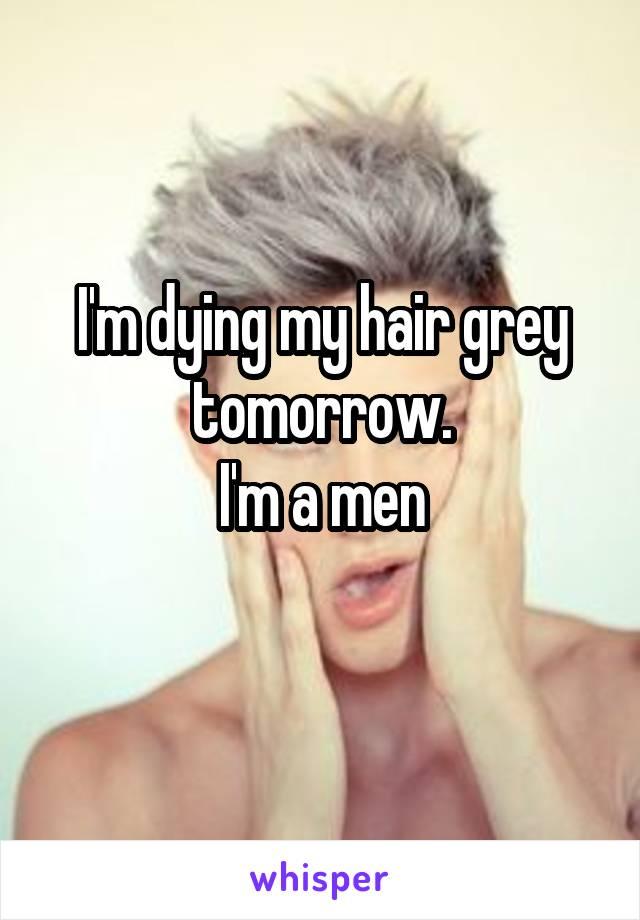 I'm dying my hair grey tomorrow. I'm a men