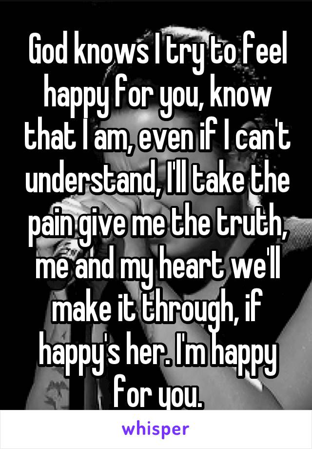God knows I try to feel happy for you, know that I am, even if I can't understand, I'll take the pain give me the truth, me and my heart we'll make it through, if happy's her. I'm happy for you.