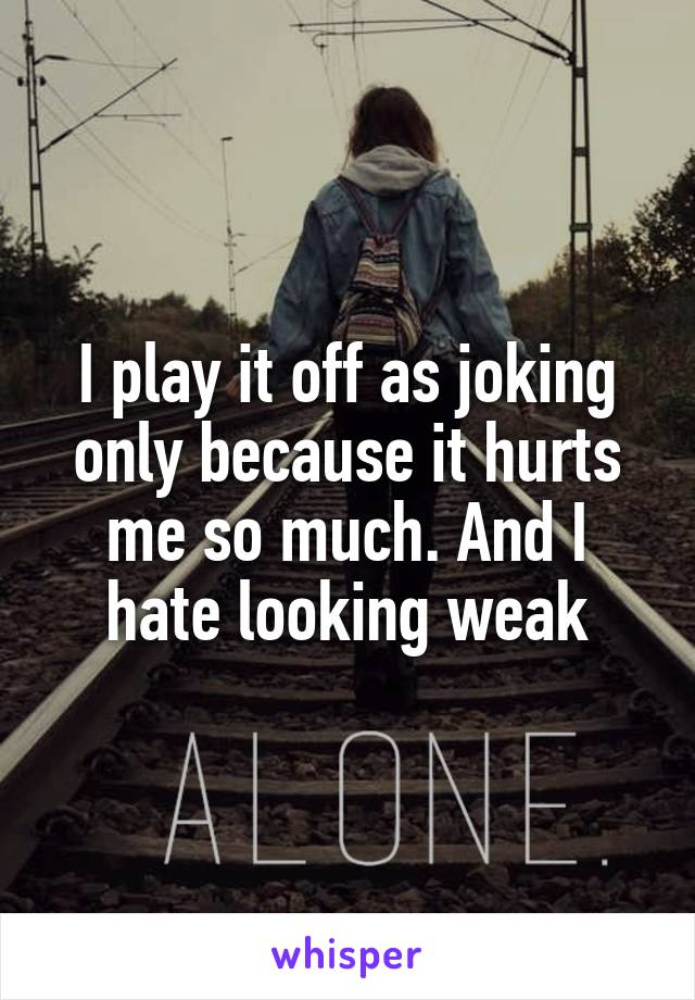 I play it off as joking only because it hurts me so much. And I hate looking weak