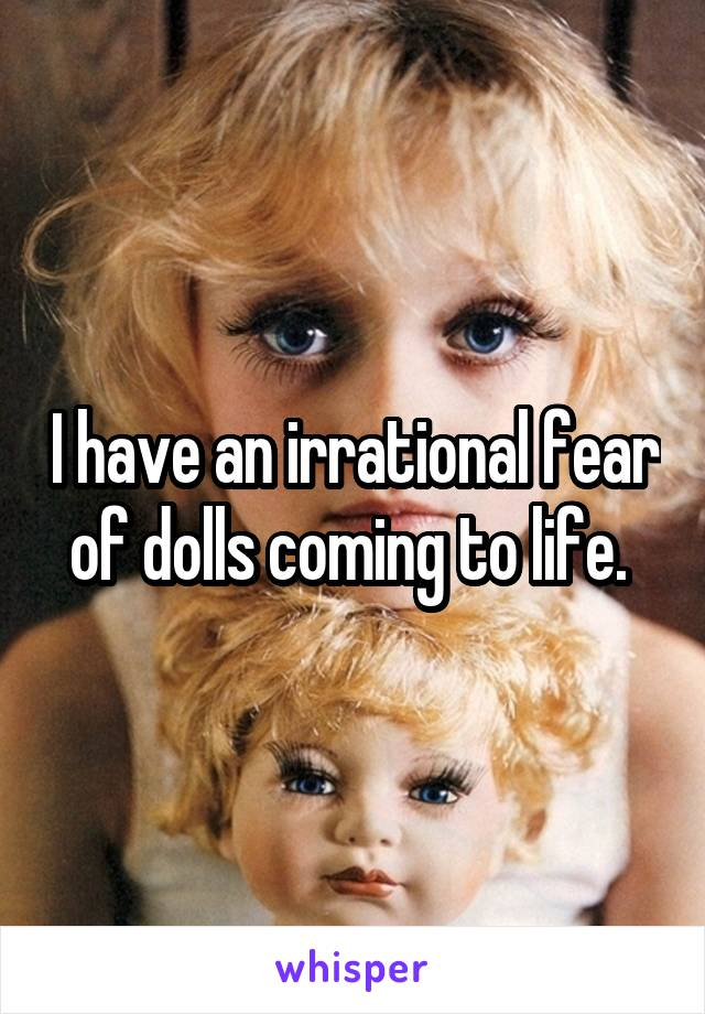 I have an irrational fear of dolls coming to life.