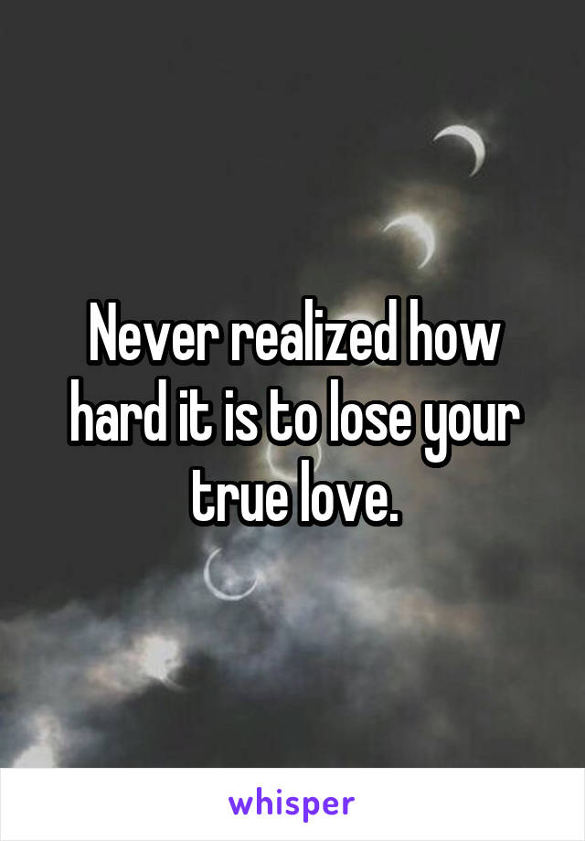 Never realized how hard it is to lose your true love.