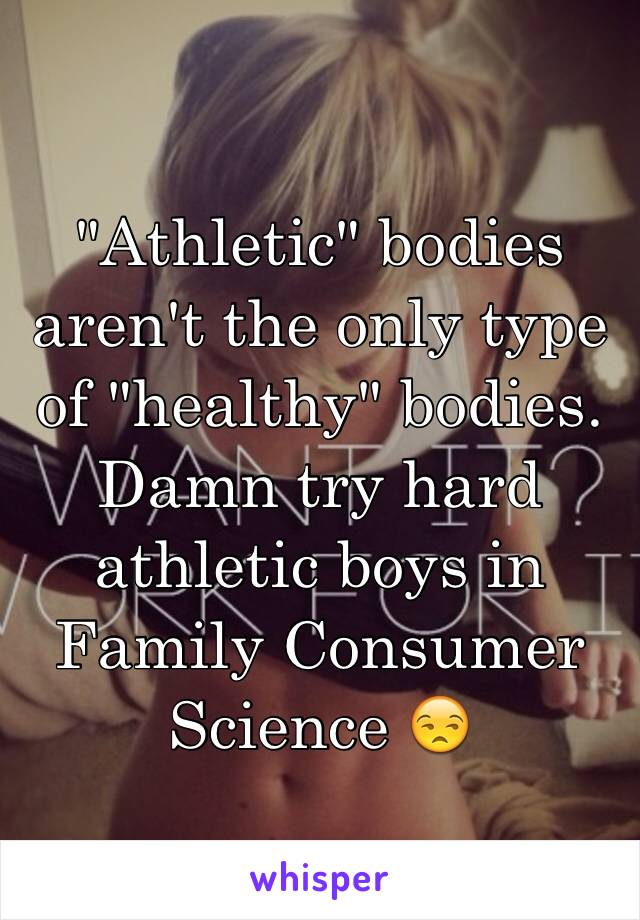 """Athletic"" bodies aren't the only type of ""healthy"" bodies. Damn try hard athletic boys in Family Consumer Science 😒"