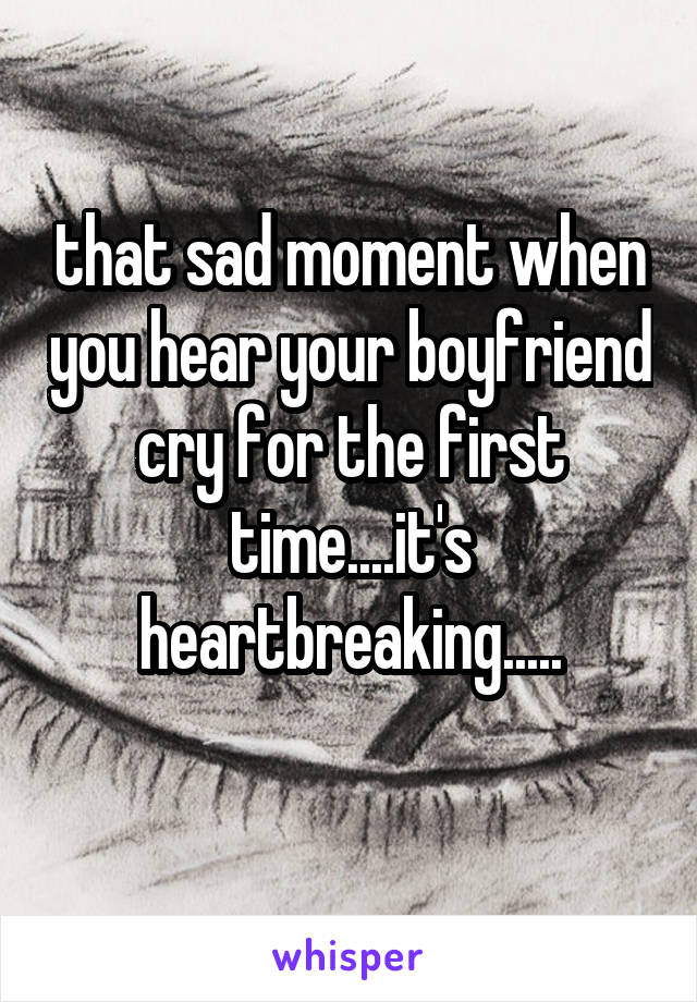 that sad moment when you hear your boyfriend cry for the first time....it's heartbreaking.....