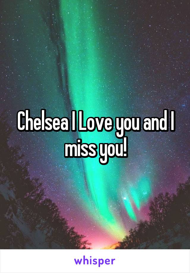Chelsea I Love you and I miss you!