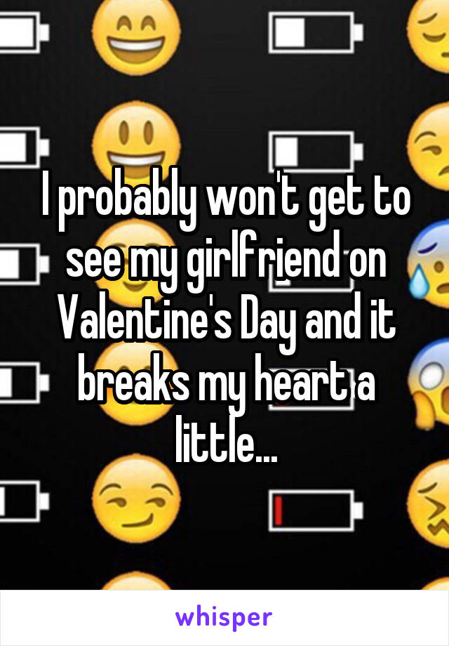 I probably won't get to see my girlfriend on Valentine's Day and it breaks my heart a little...