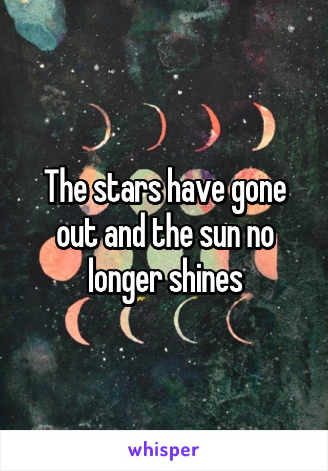 The stars have gone out and the sun no longer shines