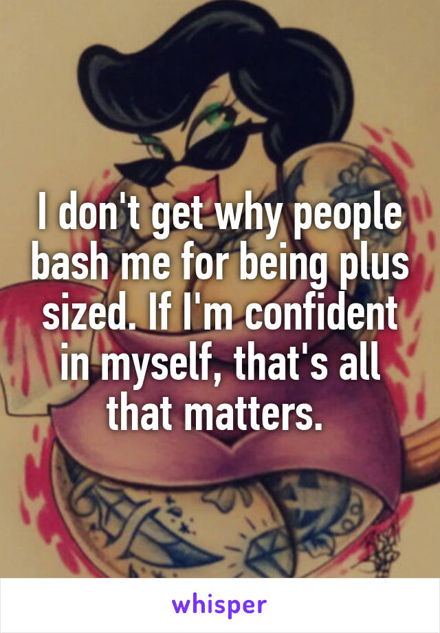I don't get why people bash me for being plus sized. If I'm confident in myself, that's all that matters.