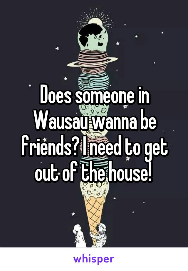 Does someone in Wausau wanna be friends? I need to get out of the house!