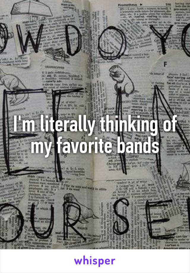 I'm literally thinking of my favorite bands