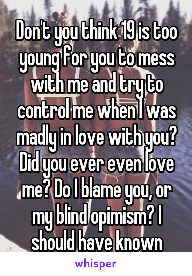 Don't you think 19 is too young for you to mess with me and try to control me when I was madly in love with you? Did you ever even love me? Do I blame you, or my blind opimism? I should have known