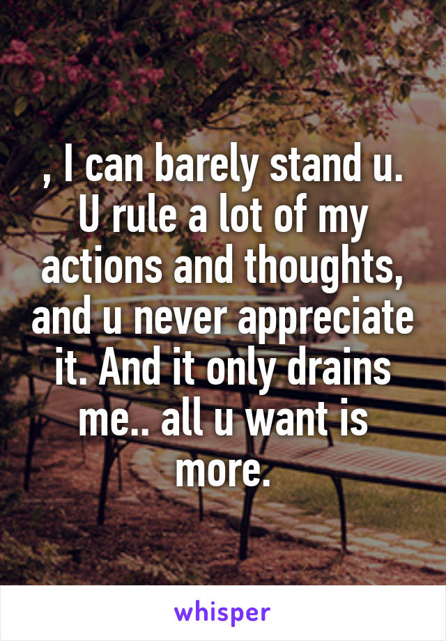 , I can barely stand u. U rule a lot of my actions and thoughts, and u never appreciate it. And it only drains me.. all u want is more.