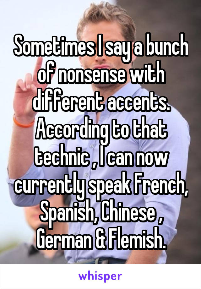 Sometimes I say a bunch of nonsense with different accents. According to that technic , I can now currently speak French, Spanish, Chinese , German & Flemish.
