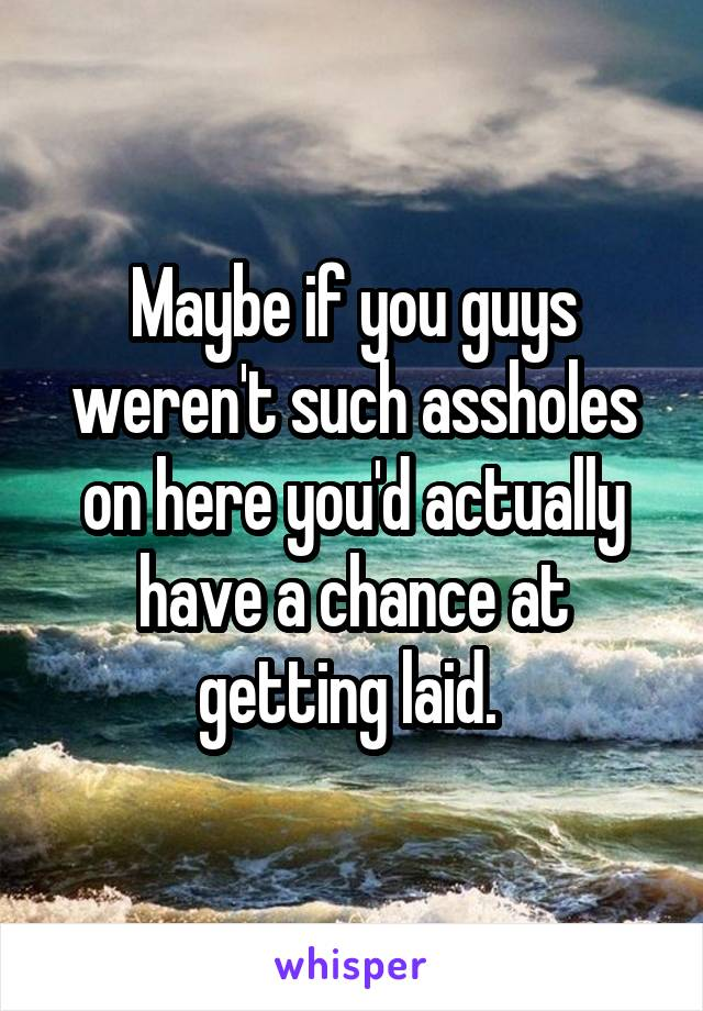 Maybe if you guys weren't such assholes on here you'd actually have a chance at getting laid.