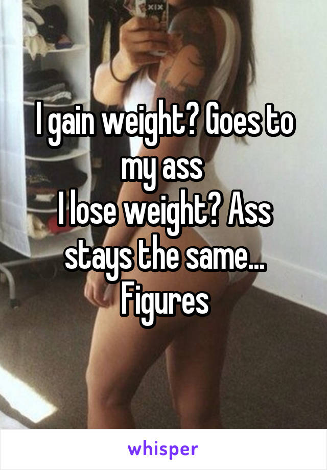 I gain weight? Goes to my ass  I lose weight? Ass stays the same... Figures